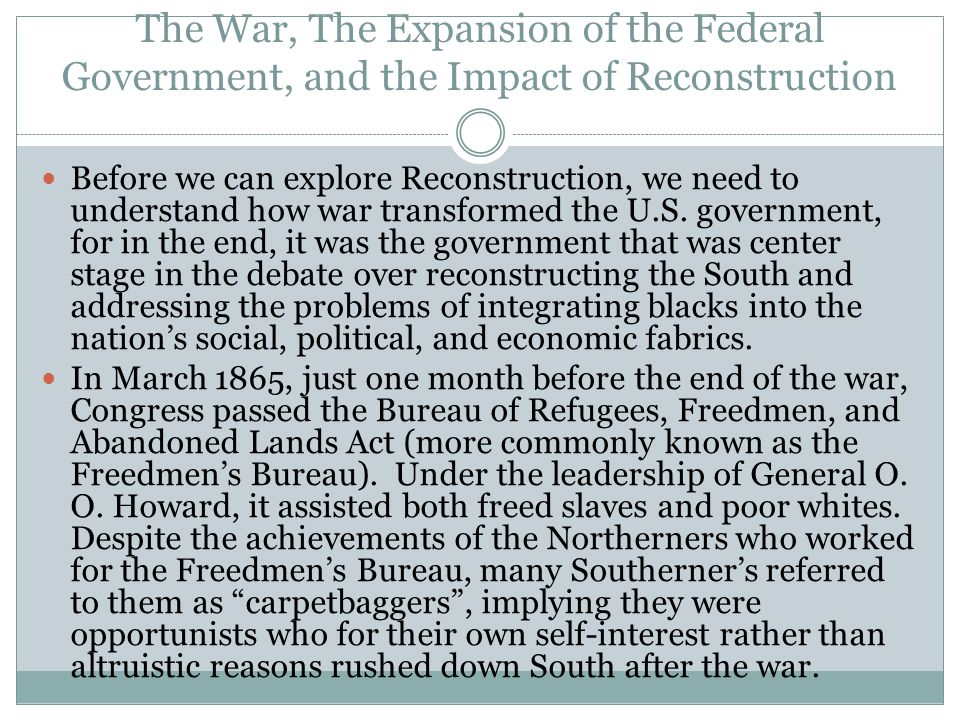 The War, The Expansion of the Federal Government, and the Impact of Reconstruction Before we can explore Reconstruction, we need to understand how war