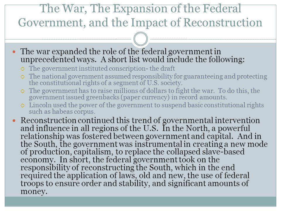 The War, The Expansion of the Federal Government, and the Impact of Reconstruction The war expanded the role of the federal government in unprecedente
