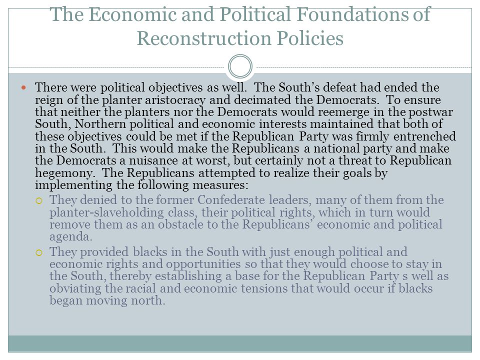 The Economic and Political Foundations of Reconstruction Policies There were political objectives as well. The South's defeat had ended the reign of t