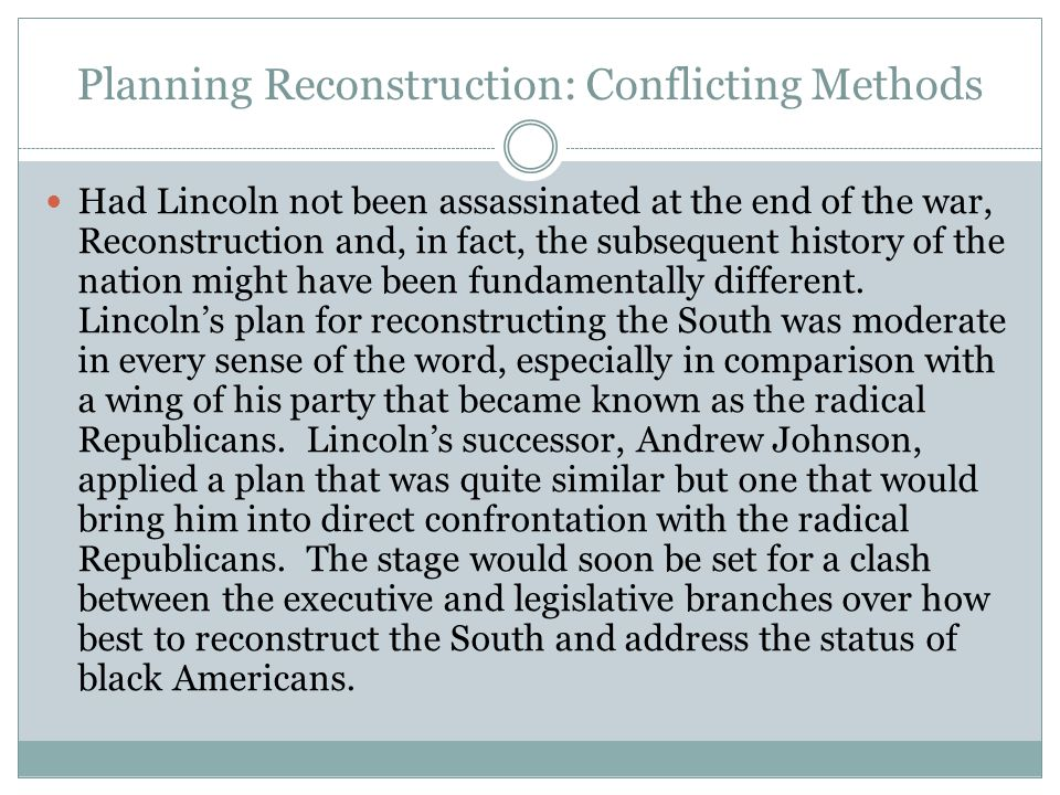 Planning Reconstruction: Conflicting Methods Had Lincoln not been assassinated at the end of the war, Reconstruction and, in fact, the subsequent hist