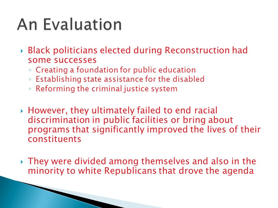  Black politicians elected during Reconstruction had some successes ◦ Creating a foundation for public education ◦ Establishing state assistance for