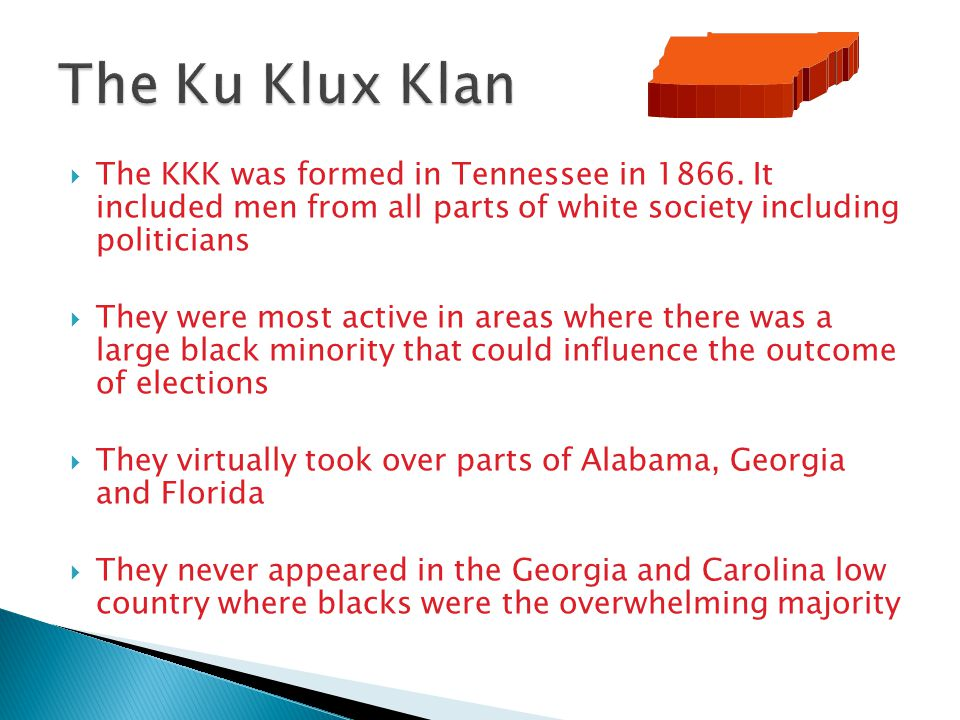  The KKK was formed in Tennessee in 1866. It included men from all parts of white society including politicians  They were most active in areas wher