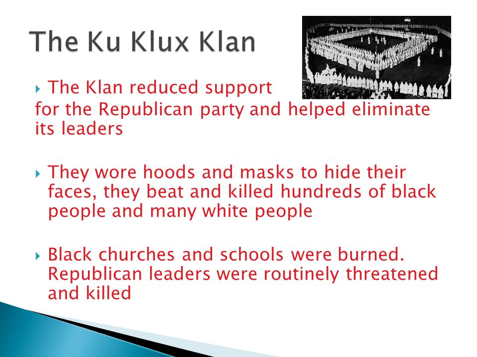  The Klan reduced support for the Republican party and helped eliminate its leaders  They wore hoods and masks to hide their faces, they beat and ki