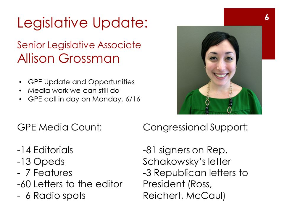 Legislative Update: Senior Legislative Associate Allison Grossman GPE Update and Opportunities Media work we can still do GPE call in day on Monday, 6/16 6 GPE Media Count: -14 Editorials -13 Opeds - 7 Features -60 Letters to the editor - 6 Radio spots Congressional Support: -81 signers on Rep.