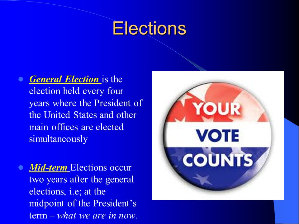 Elections General Election is the election held every four years where the President of the United States and other main offices are elected simultaneously Mid-term Elections occur two years after the general elections, i.e; at the midpoint of the President's term – what we are in now.