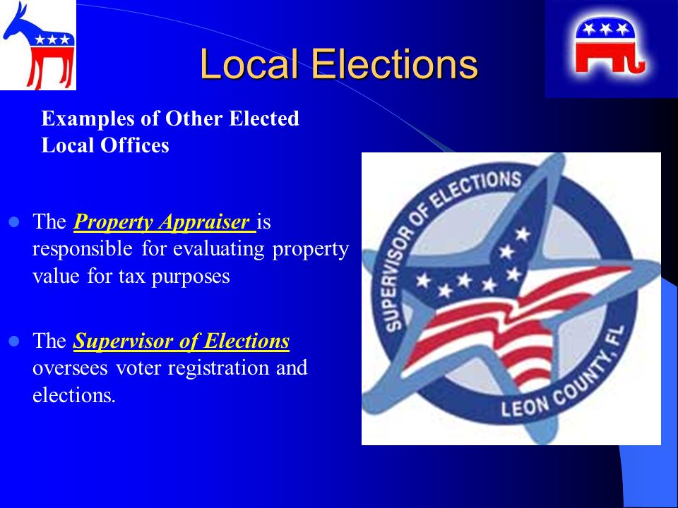 Local Elections Examples of Other Elected Local Offices The Property Appraiser is responsible for evaluating property value for tax purposes The Supervisor of Elections oversees voter registration and elections.