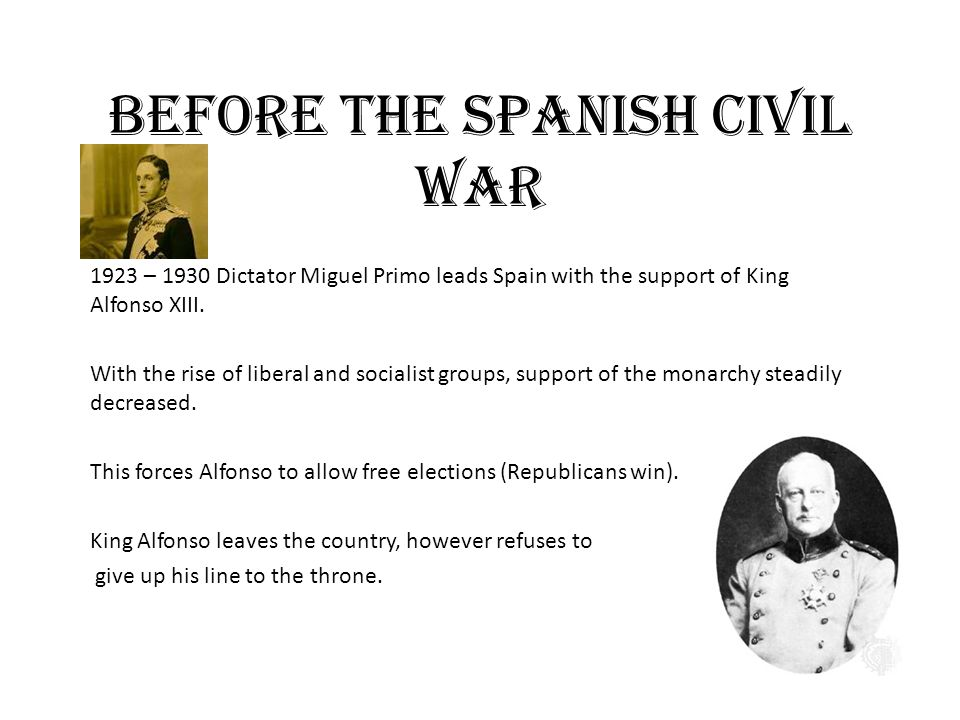 Before the Spanish Civil War 1923 – 1930 Dictator Miguel Primo leads Spain with the support of King Alfonso XIII.