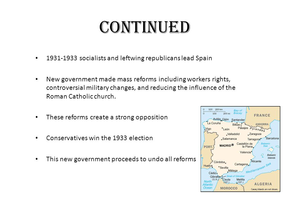Continued 1931-1933 socialists and leftwing republicans lead Spain New government made mass reforms including workers rights,controversial military changes, and reducing the influence of theRoman Catholic church.