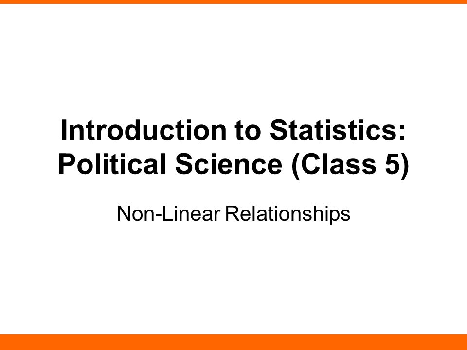 Introduction to Statistics: Political Science (Class 5) Non-Linear Relationships