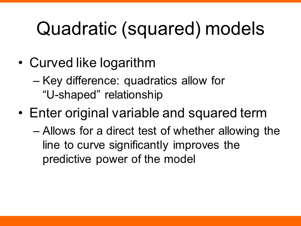 """Quadratic (squared) models Curved like logarithm –Key difference: quadratics allow for """"U-shaped"""" relationship Enter original variable and squared ter"""