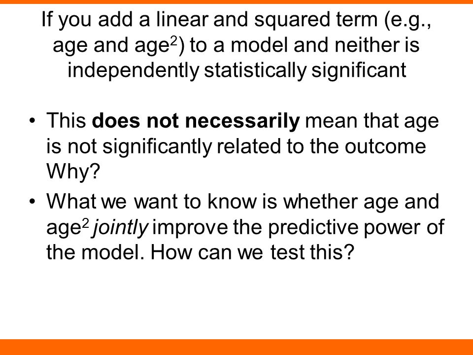 If you add a linear and squared term (e.g., age and age 2 ) to a model and neither is independently statistically significant This does not necessaril