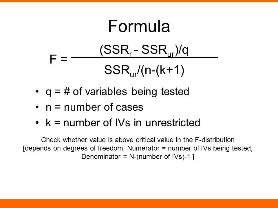 Formula q = # of variables being tested n = number of cases k = number of IVs in unrestricted F = (SSR r - SSR ur )/q SSR ur /(n-(k+1) Check whether v