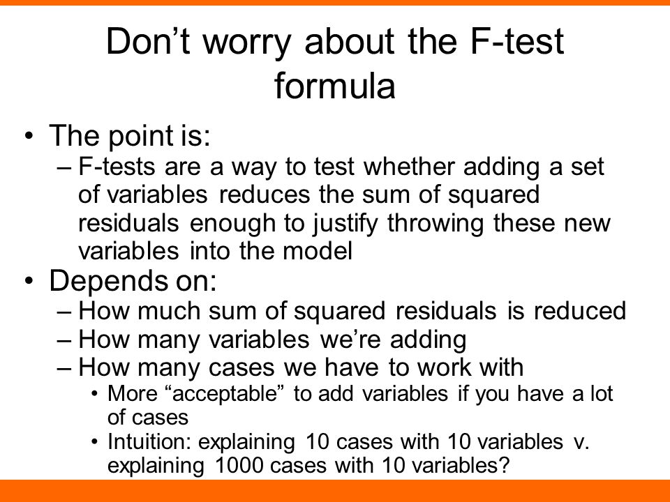 Don't worry about the F-test formula The point is: –F-tests are a way to test whether adding a set of variables reduces the sum of squared residuals e