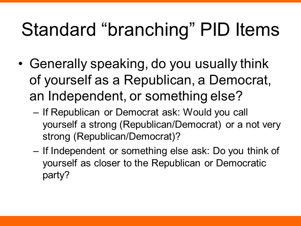 """Standard """"branching"""" PID Items Generally speaking, do you usually think of yourself as a Republican, a Democrat, an Independent, or something else? –I"""