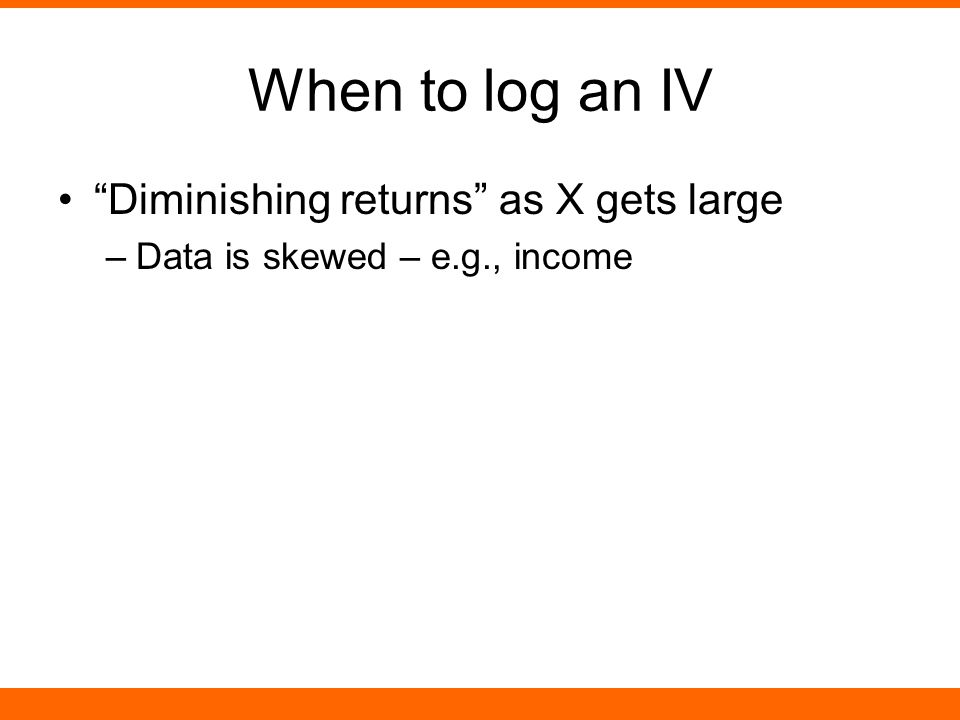 """When to log an IV """"Diminishing returns"""" as X gets large –Data is skewed – e.g., income"""
