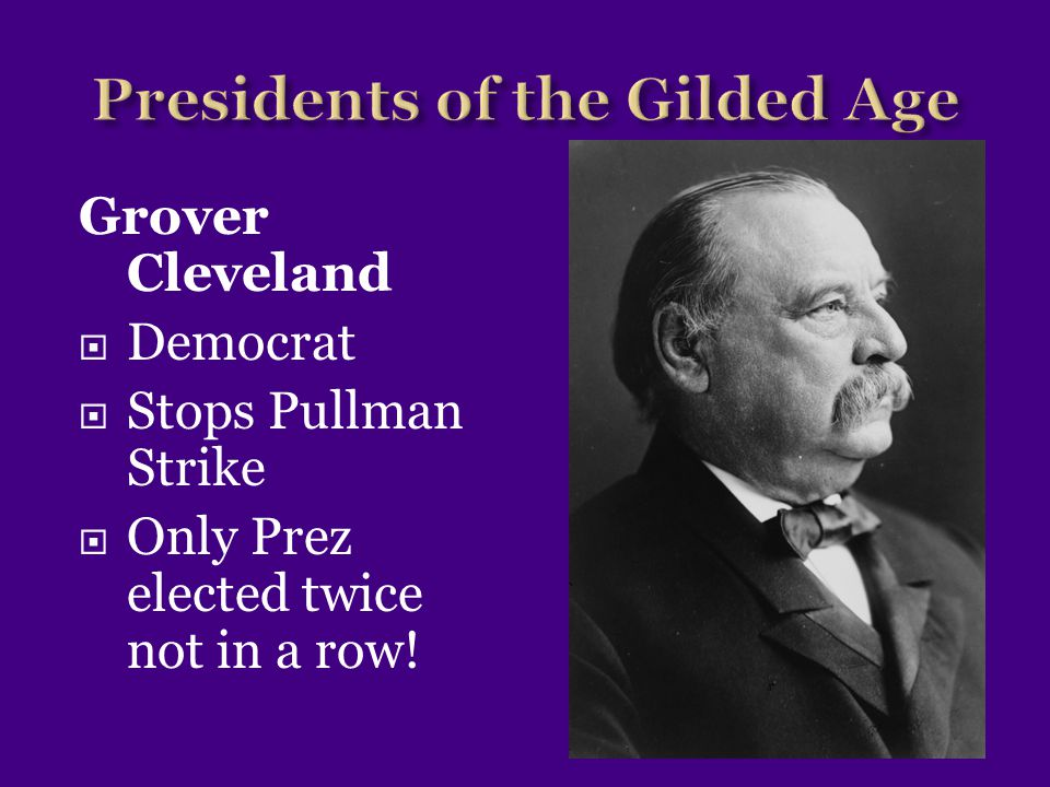 Grover Cleveland  Democrat  Stops Pullman Strike  Only Prez elected twice not in a row!