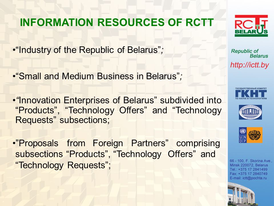 INFORMATION RESOURCES OF RCTT Industry of the Republic of Belarus ; Small and Medium Business in Belarus ; Innovation Enterprises of Belarus subdivided into Products , Technology Offers and Technology Requests subsections; Proposals from Foreign Partners comprising subsections Products , Technology Offers and Technology Requests ;
