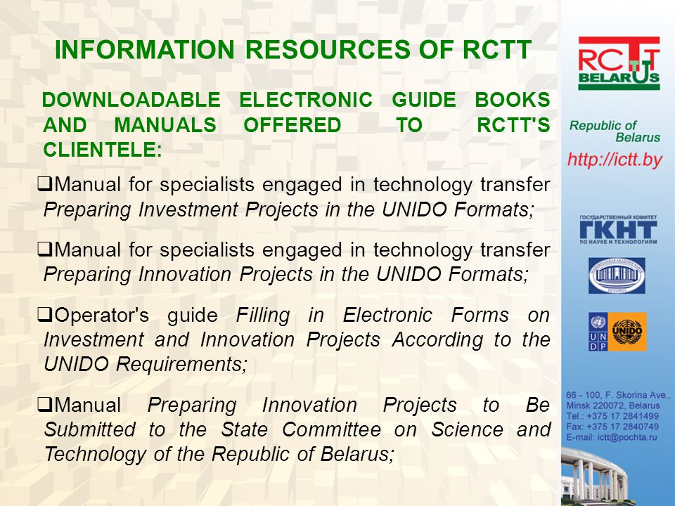 INFORMATION RESOURCES OF RCTT DOWNLOADABLE ELECTRONIC GUIDE BOOKS AND MANUALS OFFERED TO RCTT S CLIENTELE:  Manual for specialists engaged in technology transfer Preparing Investment Projects in the UNIDO Formats;  Manual for specialists engaged in technology transfer Preparing Innovation Projects in the UNIDO Formats;  Operator s guide Filling in Electronic Forms on Investment and Innovation Projects According to the UNIDO Requirements;  Manual Preparing Innovation Projects to Be Submitted to the State Committee on Science and Technology of the Republic of Belarus;