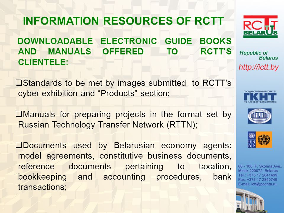 INFORMATION RESOURCES OF RCTT DOWNLOADABLE ELECTRONIC GUIDE BOOKS AND MANUALS OFFERED TO RCTT S CLIENTELE:  Standards to be met by images submitted to RCTT s cyber exhibition and Products section;  Manuals for preparing projects in the format set by Russian Technology Transfer Network (RTTN);  Documents used by Belarusian economy agents: model agreements, constitutive business documents, reference documents pertaining to taxation, bookkeeping and accounting procedures, bank transactions;