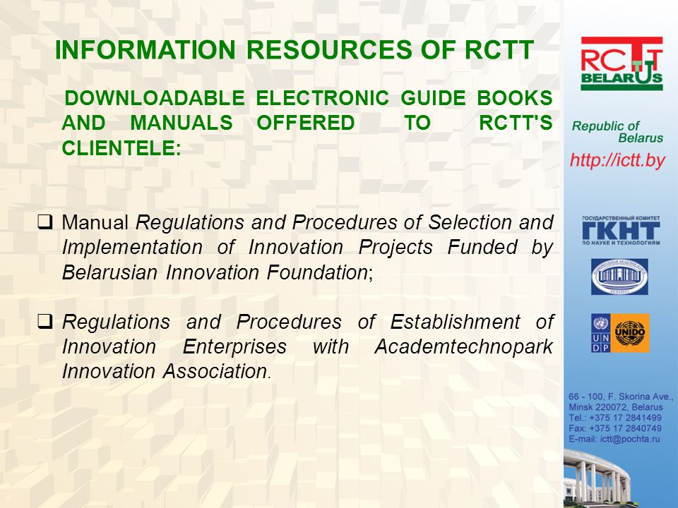 INFORMATION RESOURCES OF RCTT DOWNLOADABLE ELECTRONIC GUIDE BOOKS AND MANUALS OFFERED TO RCTT S CLIENTELE:  Manual Regulations and Procedures of Selection and Implementation of Innovation Projects Funded by Belarusian Innovation Foundation;  Regulations and Procedures of Establishment of Innovation Enterprises with Academtechnopark Innovation Association.
