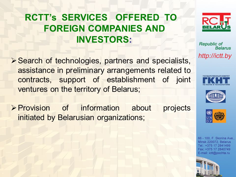 RCTT's SERVICES OFFERED TO FOREIGN COMPANIES AND INVESTORS:  Search of technologies, partners and specialists, assistance in preliminary arrangements related to contracts, support of establishment of joint ventures on the territory of Belarus;  Provision of information about projects initiated by Belarusian organizations;