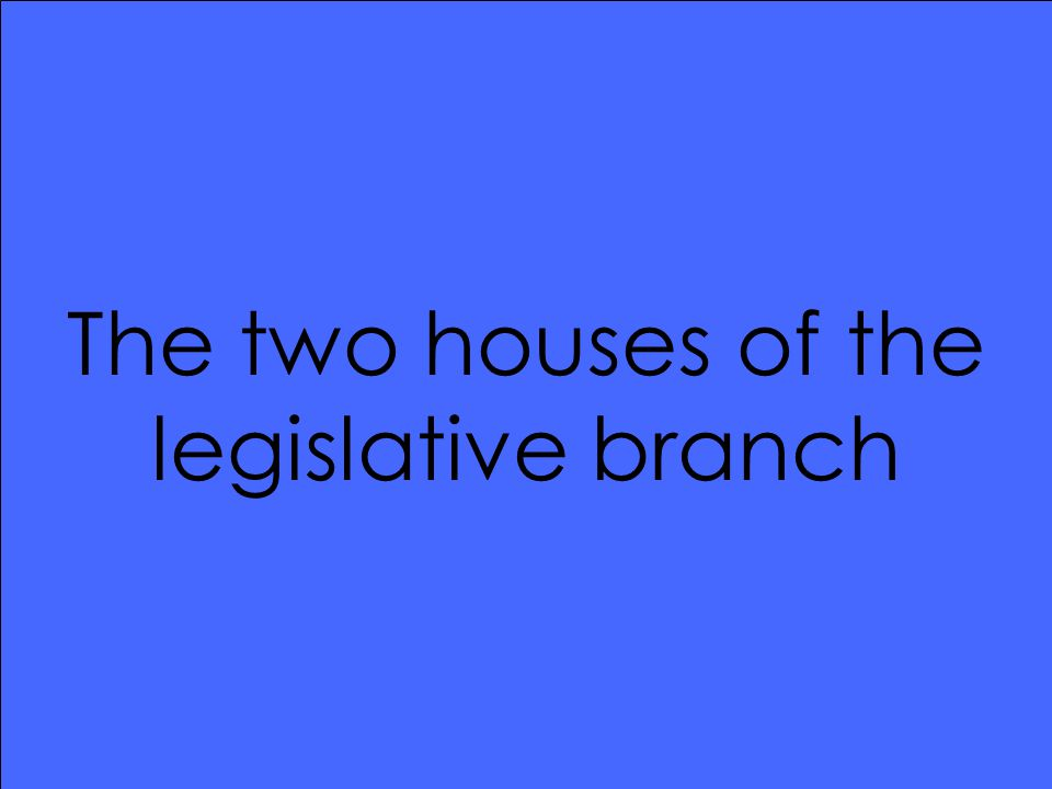 The two houses of the legislative branch
