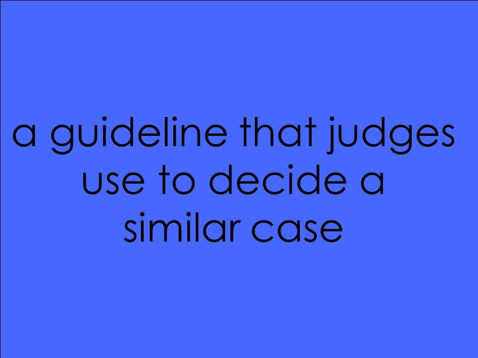 a guideline that judges use to decide a similar case