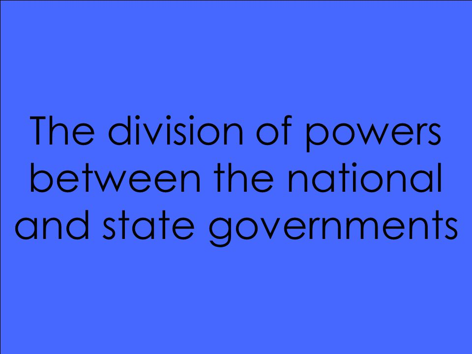 The division of powers between the national and state governments