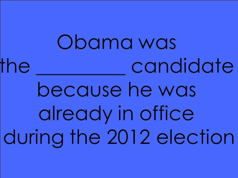Obama was the _________ candidate because he was already in office during the 2012 election