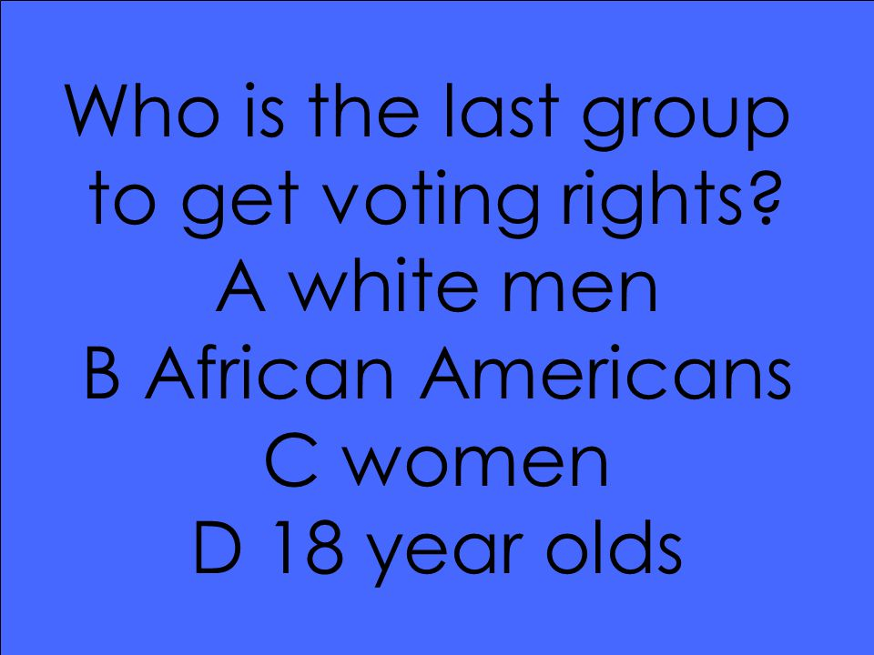 Who is the last group to get voting rights? A white men B African Americans C women D 18 year olds