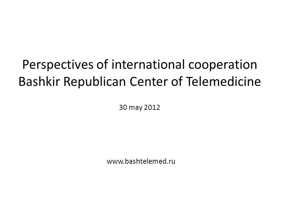 Perspectives of international cooperation Bashkir Republican Center of Telemedicine 30 may 2012 www.bashtelemed.ru