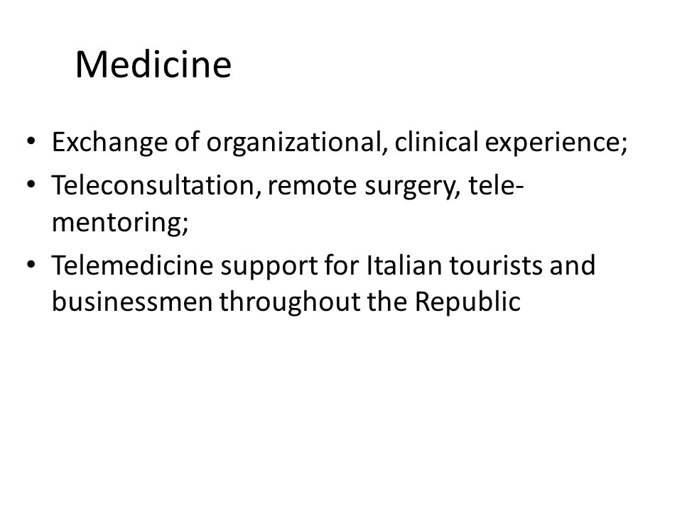 Medicine Exchange of organizational, clinical experience; Teleconsultation, remote surgery, tele- mentoring; Telemedicine support for Italian tourists and businessmen throughout the Republic