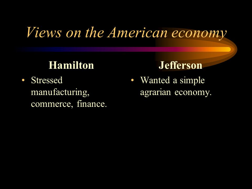Views on the American economy Hamilton Stressed manufacturing, commerce, finance.