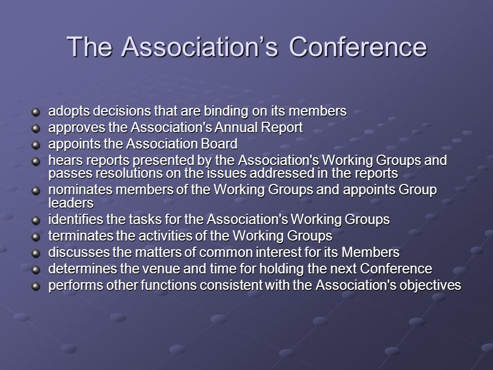 The Association's Conference adopts decisions that are binding on its members approves the Association s Annual Report appoints the Association Board hears reports presented by the Association s Working Groups and passes resolutions on the issues addressed in the reports nominates members of the Working Groups and appoints Group leaders identifies the tasks for the Association s Working Groups terminates the activities of the Working Groups discusses the matters of common interest for its Members determines the venue and time for holding the next Conference performs other functions consistent with the Association s objectives
