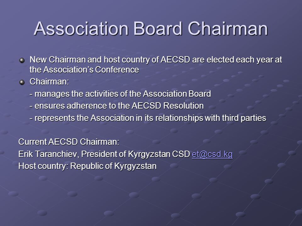 Association Board Chairman New Chairman and host country of AECSD are elected each year at the Association's Conference Chairman: - manages the activities of the Association Board - ensures adherence to the AECSD Resolution - represents the Association in its relationships with third parties Current AECSD Chairman: Erik Taranchiev, President of Kyrgyzstan CSD et@csd.kg et@csd.kg Host country: Republic of Kyrgyzstan