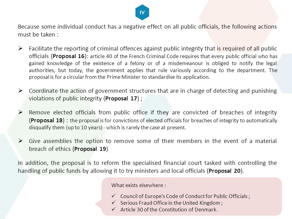 Because some individual conduct has a negative effect on all public officials, the following actions must be taken :  Facilitate the reporting of criminal offences against public integrity that is required of all public officials (Proposal 16): article 40 of the French Criminal Code requires that every public official who has gained knowledge of the existence of a felony or of a misdemeanour is obliged to notify the legal authorities, but today, the government applies that rule variously according to the department.