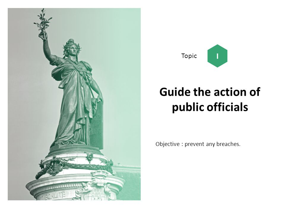 Guide the action of public officials Objective : prevent any breaches. Topic