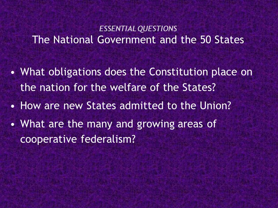 ESSENTIAL QUESTIONS The National Government and the 50 States What obligations does the Constitution place on the nation for the welfare of the States.