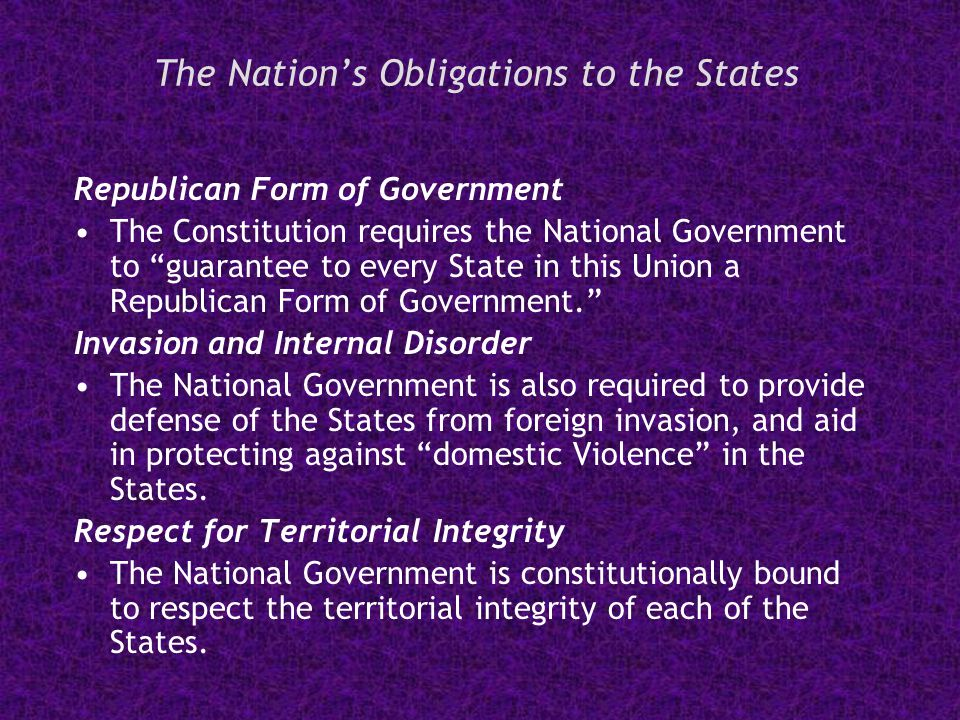 The Nation's Obligations to the States Republican Form of Government The Constitution requires the National Government to guarantee to every State in this Union a Republican Form of Government. Invasion and Internal Disorder The National Government is also required to provide defense of the States from foreign invasion, and aid in protecting against domestic Violence in the States.
