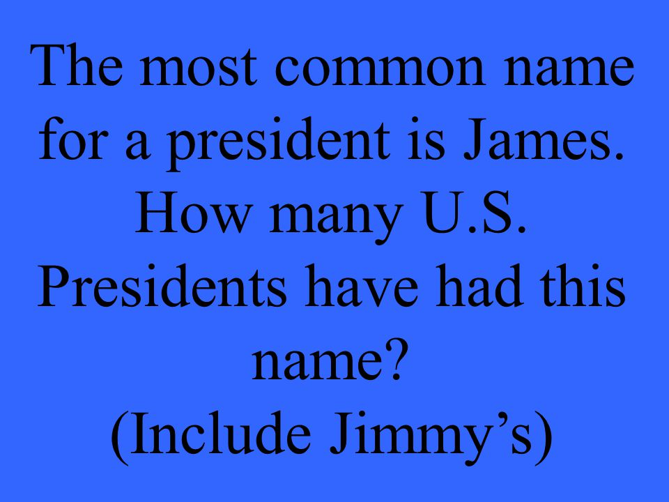 The most common name for a president is James. How many U.S.