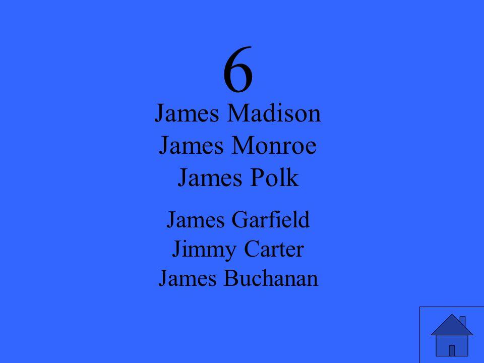 6 James Madison James Monroe James Polk James Garfield Jimmy Carter James Buchanan