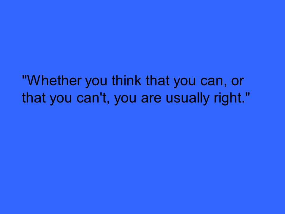Whether you think that you can, or that you can t, you are usually right.