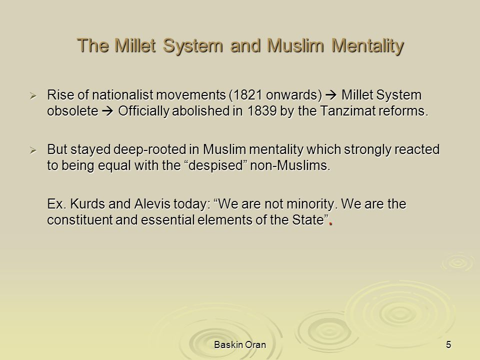 Baskin Oran5 The Millet System and Muslim Mentality  Rise of nationalist movements (1821 onwards)  Millet System obsolete  Officially abolished in