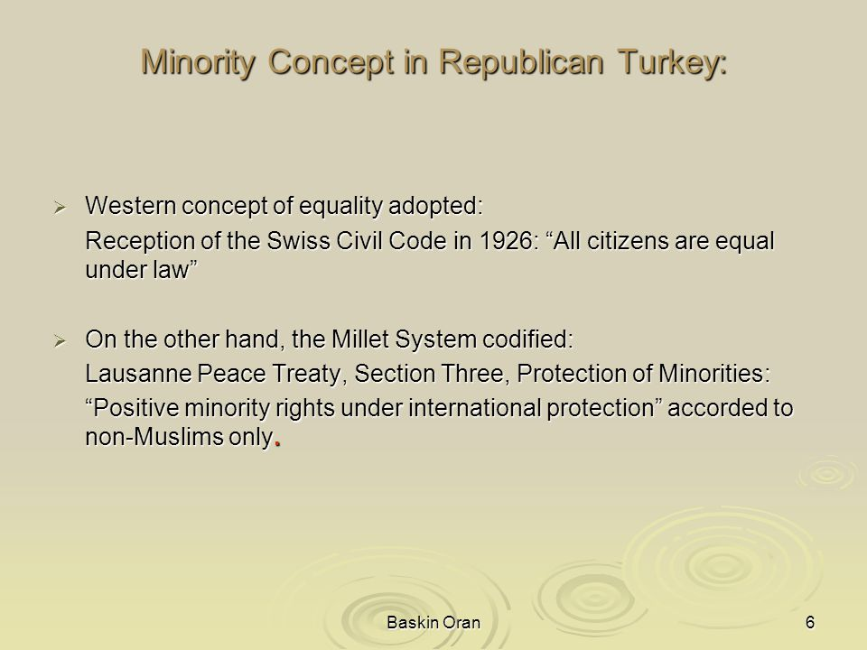 Baskin Oran6 Minority Concept in Republican Turkey:  Western concept of equality adopted: Reception of the Swiss Civil Code in 1926: All citizens are equal under law  On the other hand, the Millet System codified: Lausanne Peace Treaty, Section Three, Protection of Minorities: Positive minority rights under international protection accorded to non-Muslims only.
