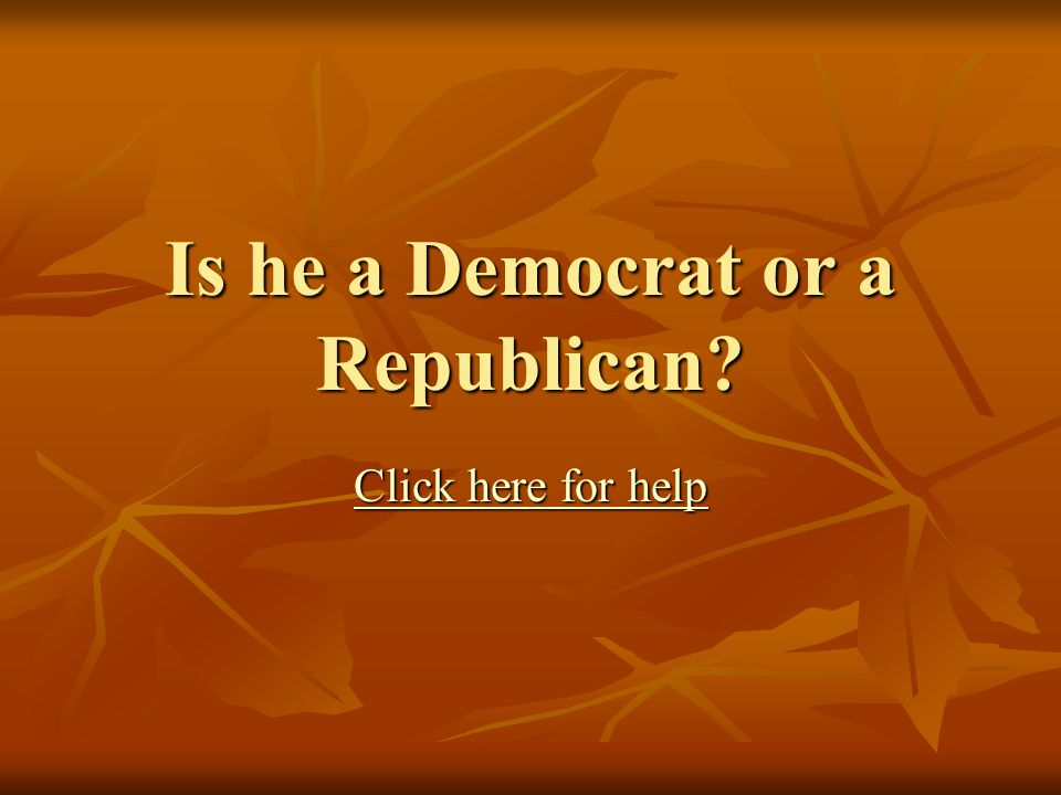 Is he a Democrat or a Republican Click here for help Click here for help