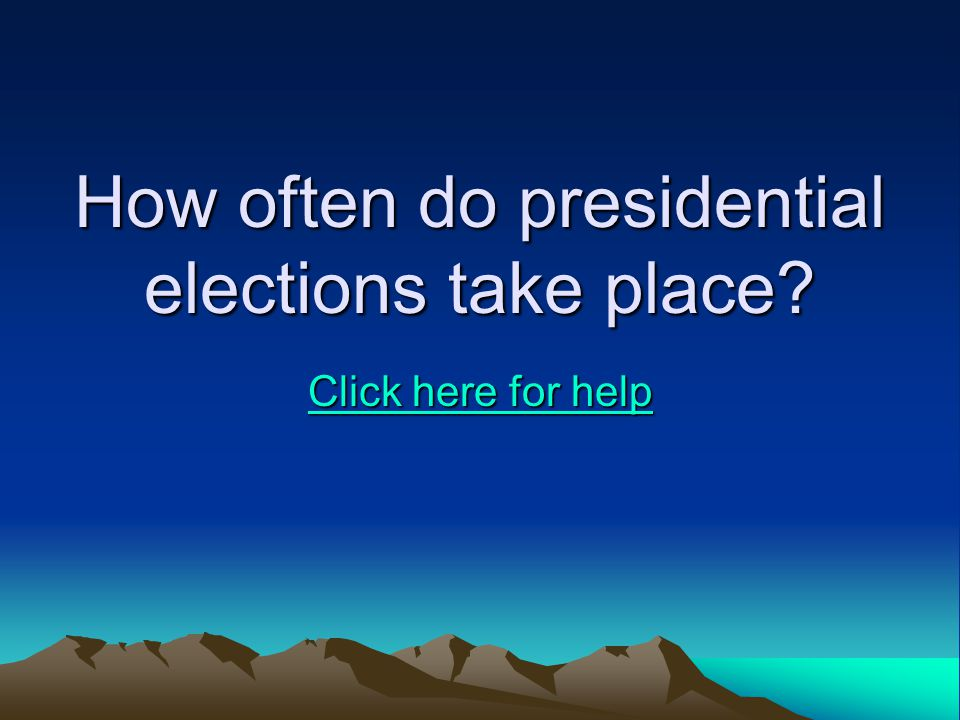 How often do presidential elections take place Click here for help Click here for help