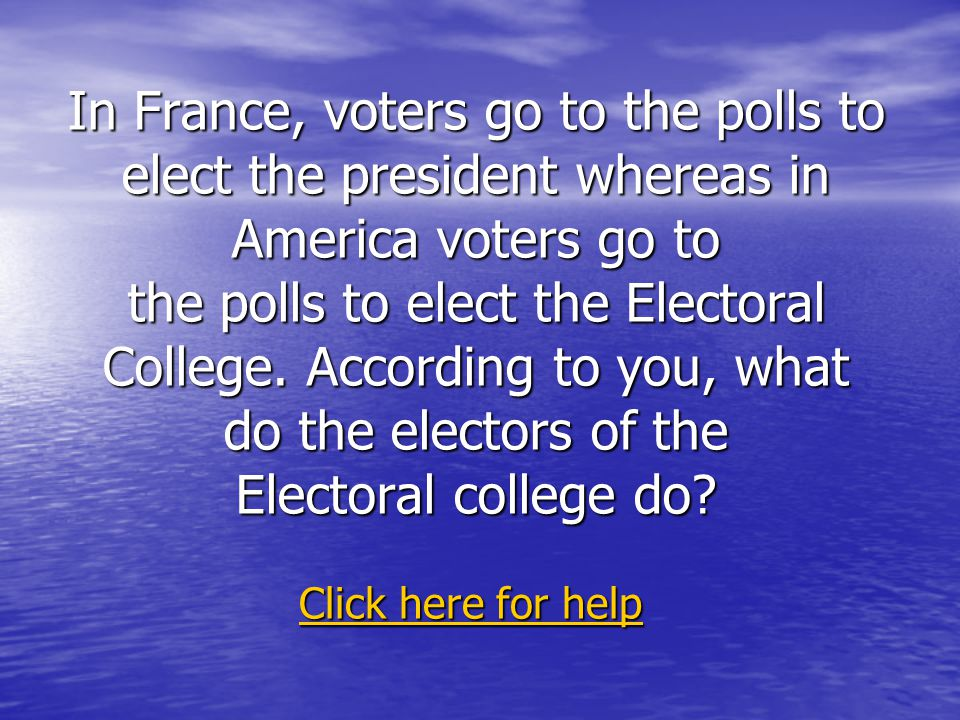 In France, voters go to the polls to elect the president whereas in America voters go to the polls to elect the Electoral College.