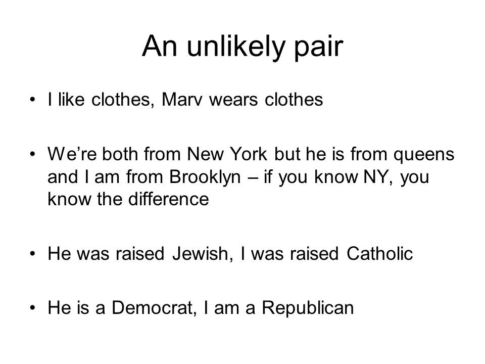An unlikely pair I like clothes, Marv wears clothes We're both from New York but he is from queens and I am from Brooklyn – if you know NY, you know the difference He was raised Jewish, I was raised Catholic He is a Democrat, I am a Republican