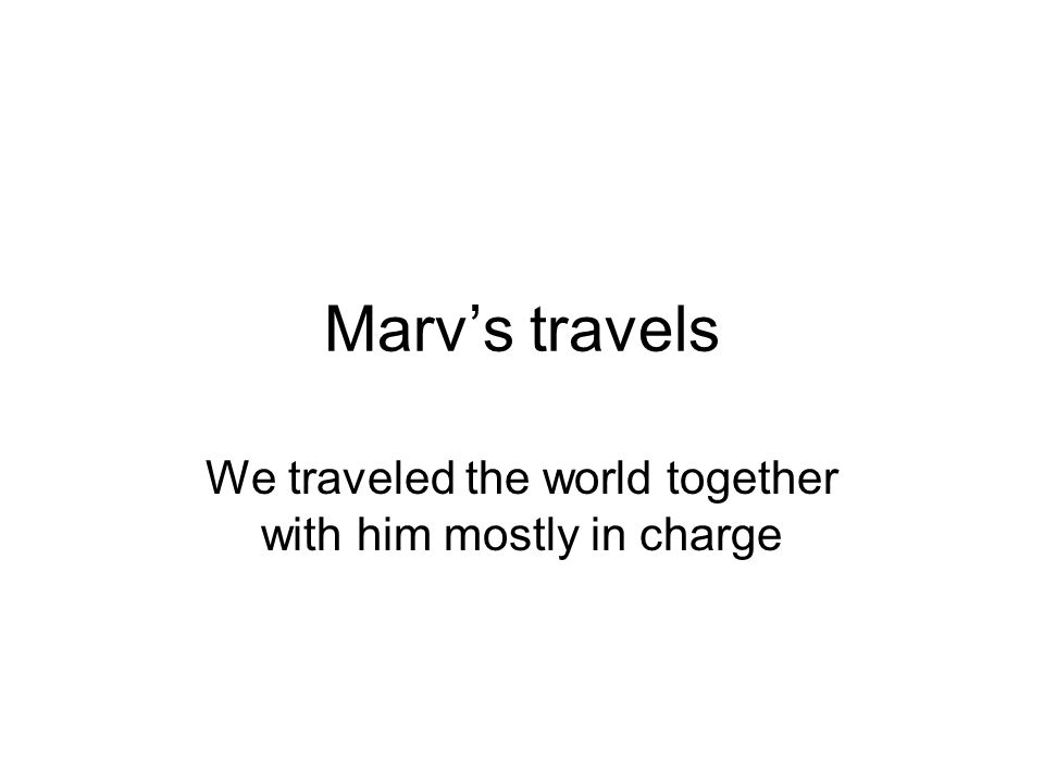 Marv's travels We traveled the world together with him mostly in charge