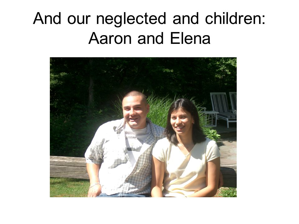 And our neglected and children: Aaron and Elena